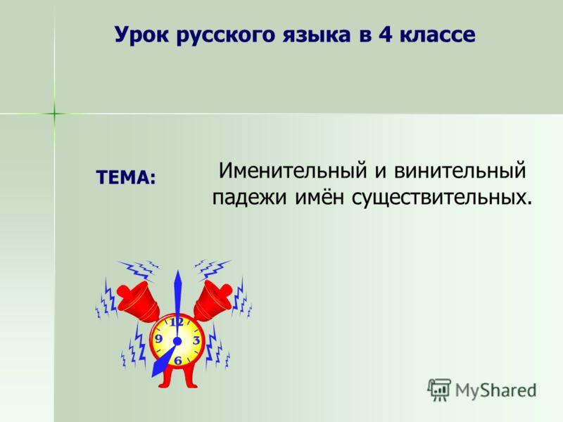 Урок русского языка в 4 классе Именительный и винительный падежи имён существительных. ТЕМА: