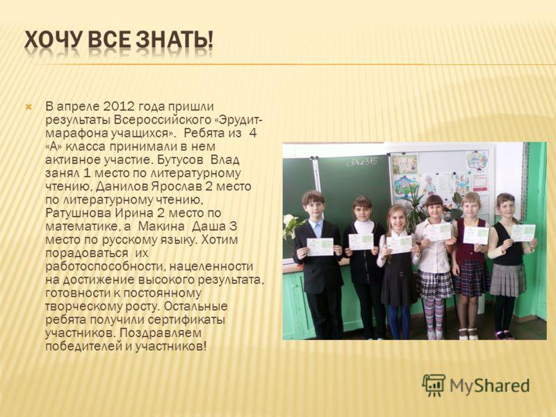 В апреле 2012 года пришли результаты Всероссийского «Эрудит- марафона учащихся». Ребята из 4 «А» класса принимали в нем активное участие. Бутусов Влад занял 1 место по литературному чтению, Данилов Ярослав 2 место по литературному чтению, Ратушнова И