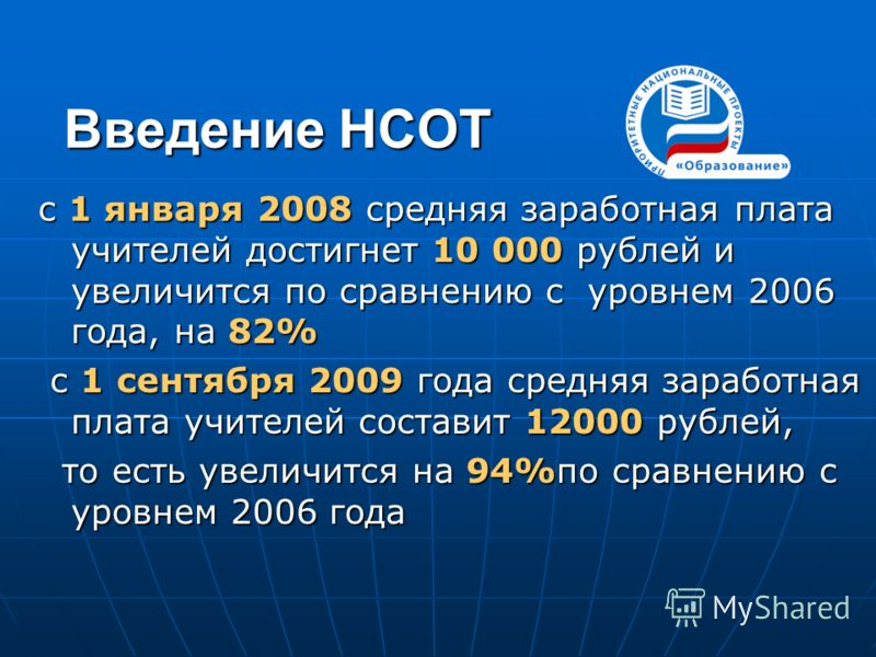 с 1 января 2008 средняя заработная плата учителей достигнет 10 000 рублей и увеличится по сравнению с уровнем 2006 года, на 82% с 1 сентября 2009 года средняя заработная плата учителей составит 12000 рублей, с 1 сентября 2009 года средняя заработная
