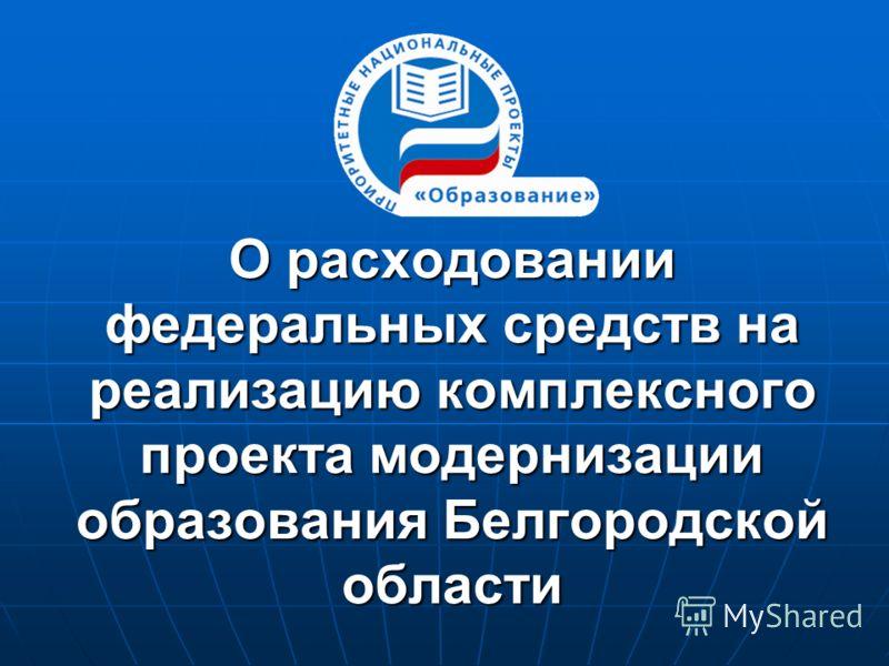 О расходовании федеральных средств на реализацию комплексного проекта модернизации образования Белгородской области