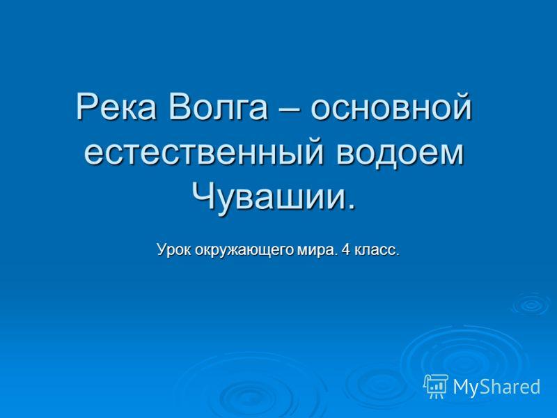 Река Волга – основной естественный водоем Чувашии. Урок окружающего мира. 4 класс.