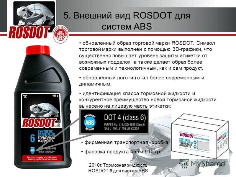 2010г. Тормозная жидкость ROSDOT 6 для систем ABS 4 обновленный образ торговой марки ROSDOT. Символ торговой марки выполнен с помощью 3D-графики, что существенно повышает уровень защиты этикетки от возможных подделок, а также делает образ более совре