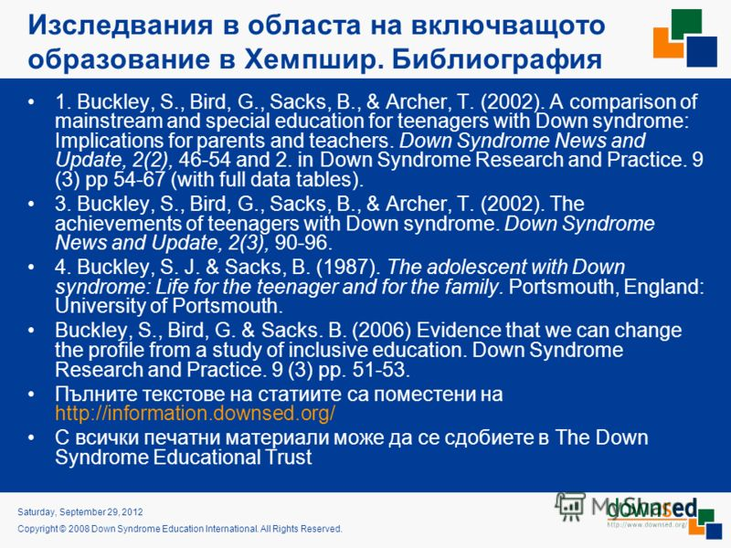 Tuesday, July 03, 2012 Copyright © 2008 Down Syndrome Education International. All Rights Reserved. Изследвания в областа на включващото образование в Хемпшир. Библиография 1. Buckley, S., Bird, G., Sacks, B., & Archer, T. (2002). A comparison of mai