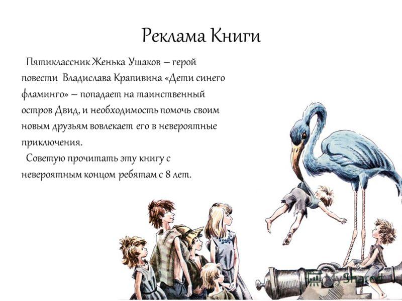 Реклама Книги Пятиклассник Женька Ушаков – герой повести Владислава Крапивина «Дети синего фламинго» – попадает на таинственный остров Двид, и необходимость помочь своим новым друзьям вовлекает его в невероятные приключения. Советую прочитать эту кни