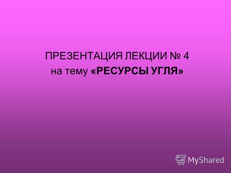 ПРЕЗЕНТАЦИЯ ЛЕКЦИИ 4 на тему «РЕСУРСЫ УГЛЯ»