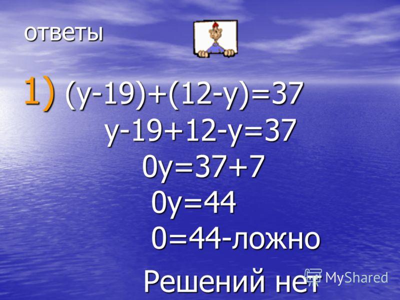 ответы 1) (y-19)+(12-y)=37 y-19+12-y=37 0y=37+7 0y=44 0=44-ложно Решений нет Решений нет