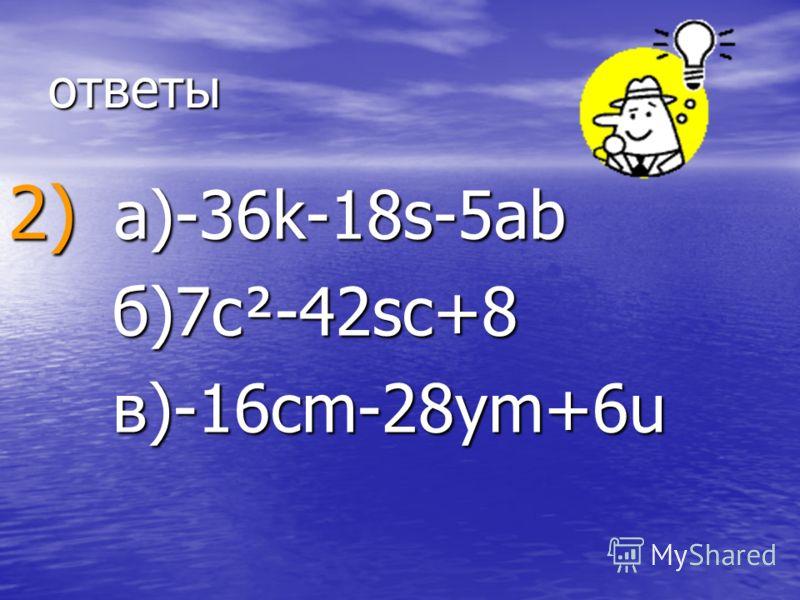 ответы 2) a)-36k-18s-5ab б б)7c²-42sc+8 в)-16cm-28ym+6u