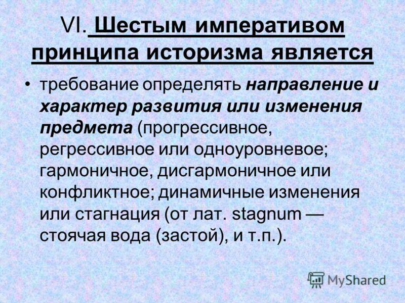 VI. Шестым императивом принципа историзма является требование определять направление и характер развития или изменения предмета (прогрессивное, регрессивное или одноуровневое; гармоничное, дисгармоничное или конфликтное; динамичные изменения или стаг