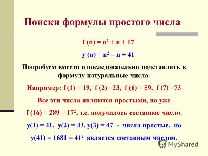 f (n) = n 2 + n + 17 y (n) = n 2 – n + 41 Попробуем вместо n последовательно подставлять в формулу натуральные числа. Например: f (1) = 19, f (2) =23, f (6) = 59, f (7) =73 Все эти числа являются простыми, но уже f (16) = 289 = 17 2, т.е. получилось
