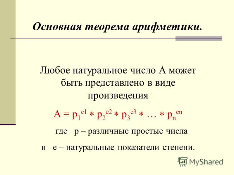Основная теорема арифметики. Любое натуральное число А может быть представлено в виде произведения А = р 1 е1 р 2 е2 р 3 е3 … р n en где p – различные простые числа и e – натуральные показатели степени.