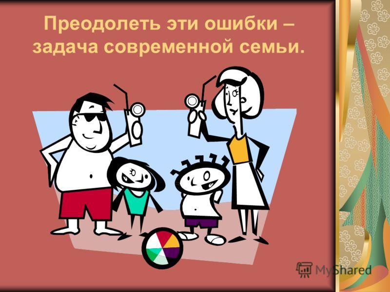 Преодолеть эти ошибки – задача современной семьи.