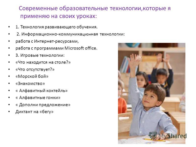 1. Технология развивающего обучения. 2. Информационно-коммуника цион ная технологии: работа с Интернет-ресурсами, работа с программами Microsoft office. 3. Игровые технологии: «Что находится на столе?» «Что отсутствует?» «Морской бой» «Знакомство» «