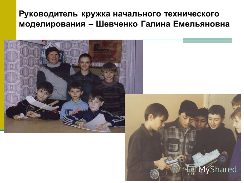 Руководитель кружка начального технического моделирования – Шевченко Галина Емельяновна