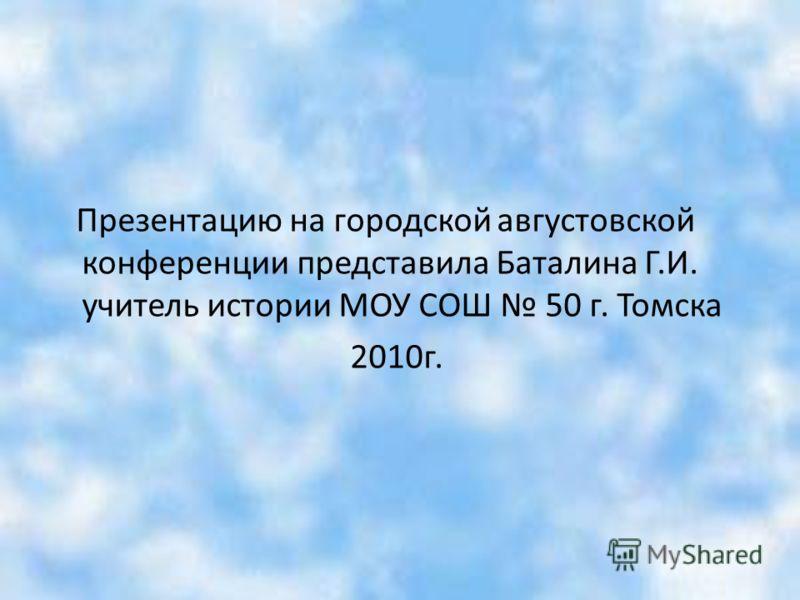 Презентацию на городской августовской конференции представила Баталина Г.И. учитель истории МОУ СОШ 50 г. Томска 2010г.