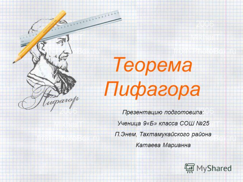 Теорема Пифагора Презентацию подготовила: Ученица 9«Б» класса СОШ 25 П.Энем, Тахтамукайского района Катаева Марианна