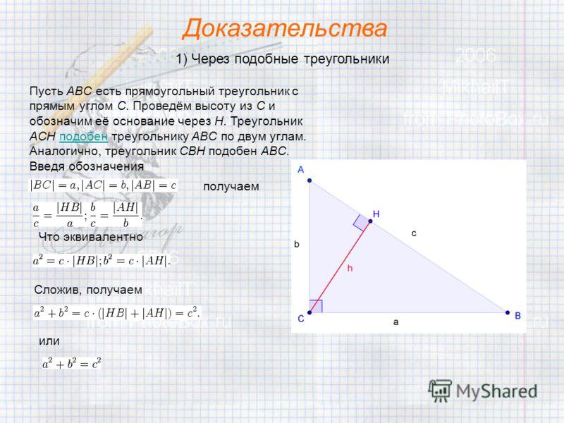 Доказательства 1) Через подобные треугольники Пусть ABC есть прямоугольный треугольник с прямым углом C. Проведём высоту из C и обозначим её основание через H. Треугольник ACH подобен треугольнику ABC по двум углам. Аналогично, треугольник CBH подобе