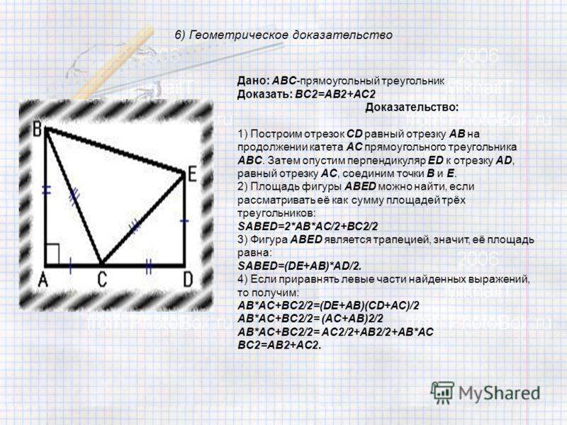 6) Геометрическое доказательство Дано: ABC-прямоугольный треугольник Доказать: BC2=AB2+AC2 Доказательство: 1) Построим отрезок CD равный отрезку AB на продолжении катета AC прямоугольного треугольника ABC. Затем опустим перпендикуляр ED к отрезку AD,