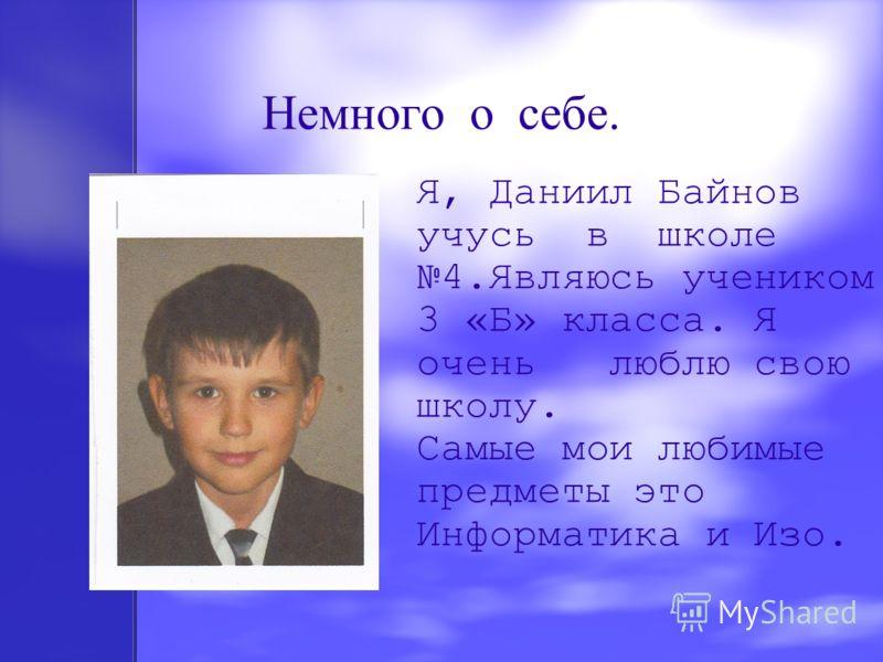 Немного о себе. Я, Даниил Байнов учусь в школе 4.Являюсь учеником 3 «Б» класса. Я очень люблю свою школу. Самые мои любимые предметы это Информатика и Изо..