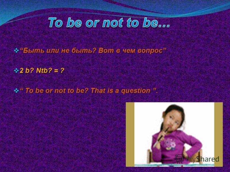Быть или не быть? Вот в чем вопрос Быть или не быть? Вот в чем вопрос 2 b? Ntb? = ? 2 b? Ntb? = ? To be or not to be? That is a question. To be or not to be? That is a question.