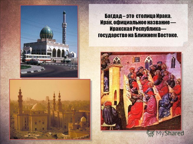 Багдад – это столица Ирака. Ирак, официальное название Иракская Республика государство на Ближнем Востоке.