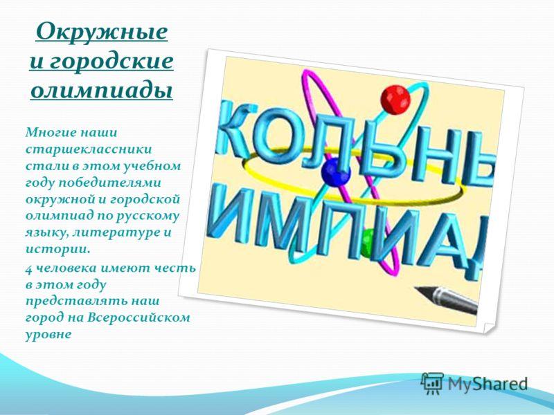 Многие наши старшеклассники стали в этом учебном году победителями окружной и городской олимпиад по русскому языку, литературе и истории. 4 человека имеют честь в этом году представлять наш город на Всероссийском уровне Окружные и городские олимпиады