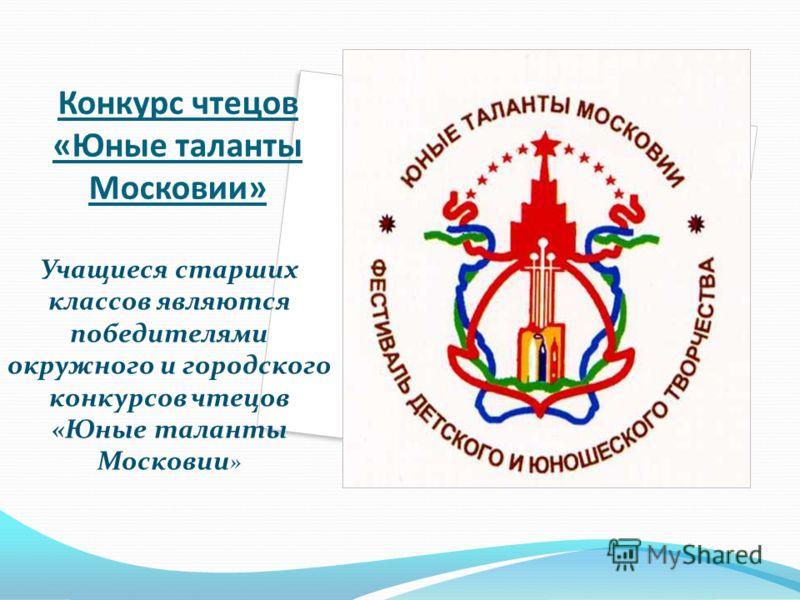 Конкурс чтецов «Юные таланты Московии» Учащиеся старших классов являются победителями окружного и городского конкурсов чтецов «Юные таланты Московии »