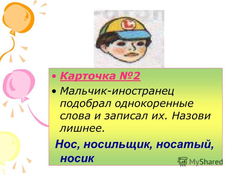 Карточка 2 Мальчик-иностранец подобрал однокоренные слова и записал их. Назови лишнее. Нос, носильщик, носатый, носик