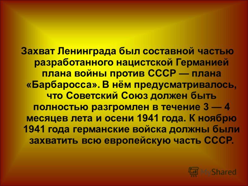 Захват Ленинграда был составной частью разработанного нацистской Германией плана войны против СССР плана «Барбаросса». В нём предусматривалось, что Советский Союз должен быть полностью разгромлен в течение 3 4 месяцев лета и осени 1941 года. К ноябрю