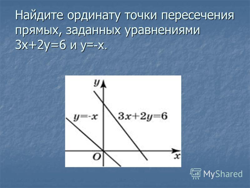 Найдите ординату точки пересечения прямых, заданных уравнениями 3x+2y=6 и y=-x.