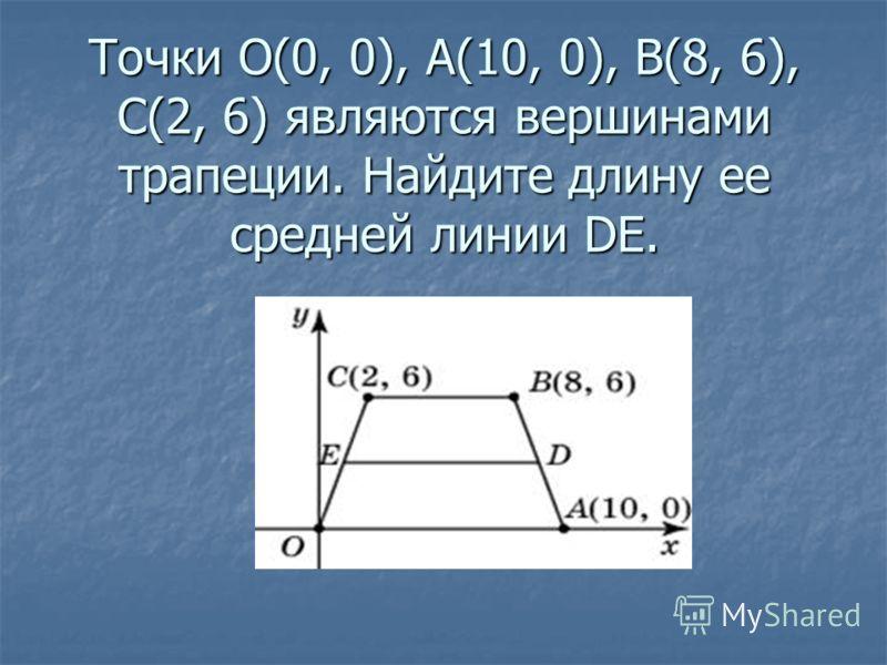 Точки O(0, 0), A(10, 0), B(8, 6), C(2, 6) являются вершинами трапеции. Найдите длину ее средней линии DE.