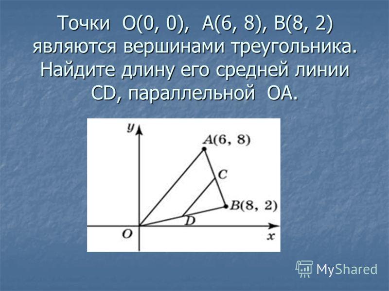 Точки О(0, 0), А(6, 8), В(8, 2) являются вершинами треугольника. Найдите длину его средней линии CD, параллельной ОА.