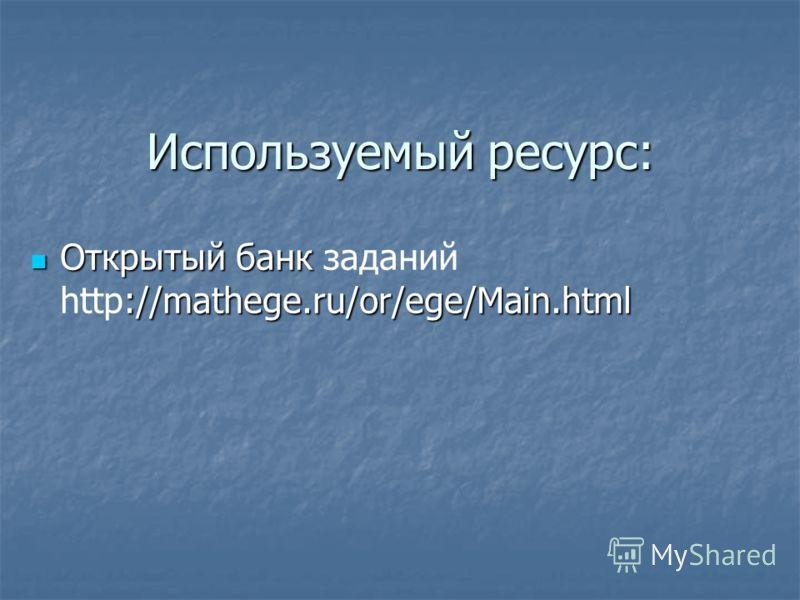 Используемый ресурс: Открытый банк ://mathege.ru/or/ege/Main.html Открытый банк заданий http://mathege.ru/or/ege/Main.html