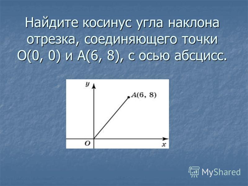 Найдите косинус угла наклона отрезка, соединяющего точки O(0, 0) и A(6, 8), с осью абсцисс.