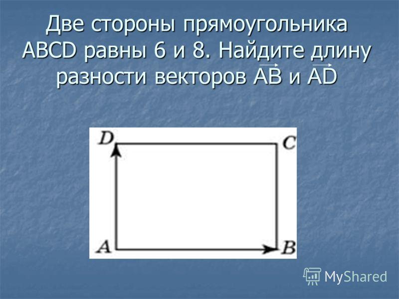 Две стороны прямоугольника ABCD равны 6 и 8. Найдите длину разности векторов АВ и АD