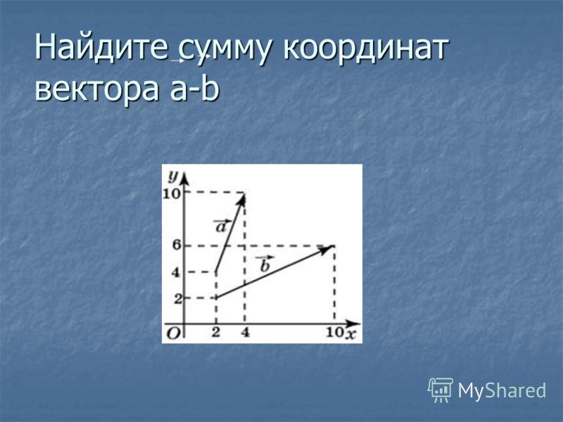 Найдите сумму координат вектора a-b