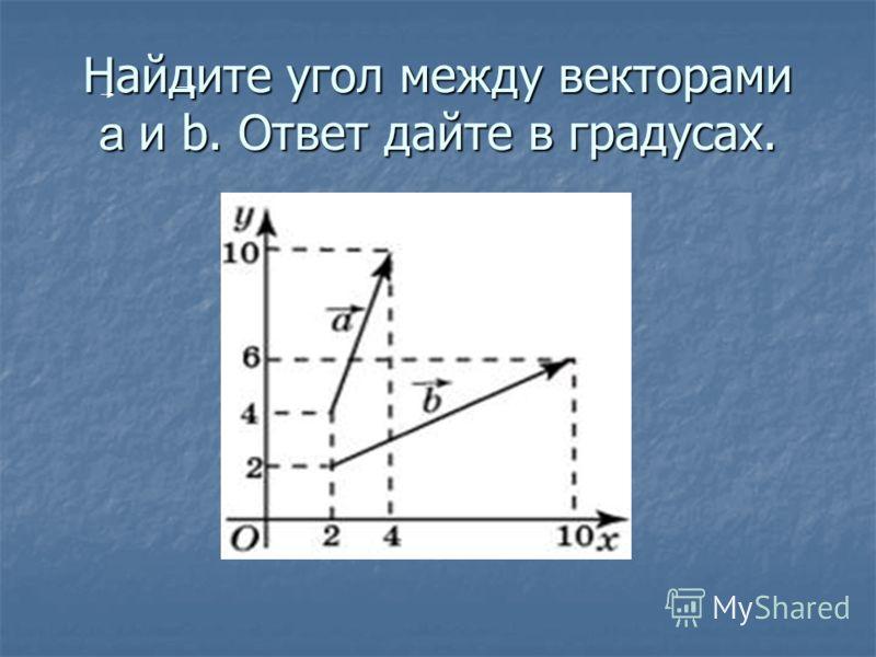Найдите угол между векторами a и b. Ответ дайте в градусах.