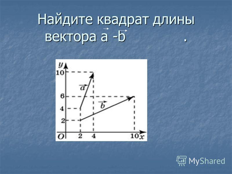 Найдите квадрат длины вектора a -b.