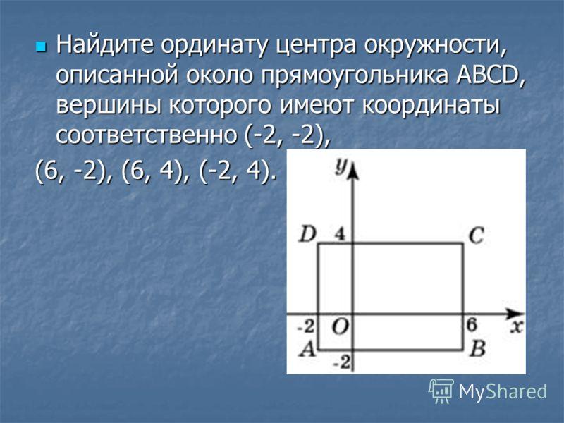 Найдите ординату центра окружности, описанной около прямоугольника ABCD, вершины которого имеют координаты соответственно (-2, -2), Найдите ординату центра окружности, описанной около прямоугольника ABCD, вершины которого имеют координаты соответстве