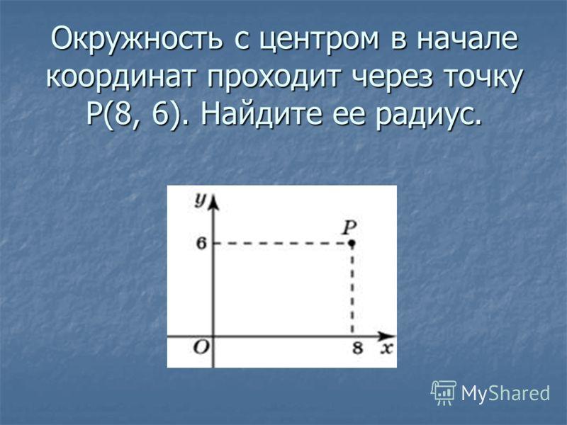 Окружность с центром в начале координат проходит через точку P(8, 6). Найдите ее радиус.