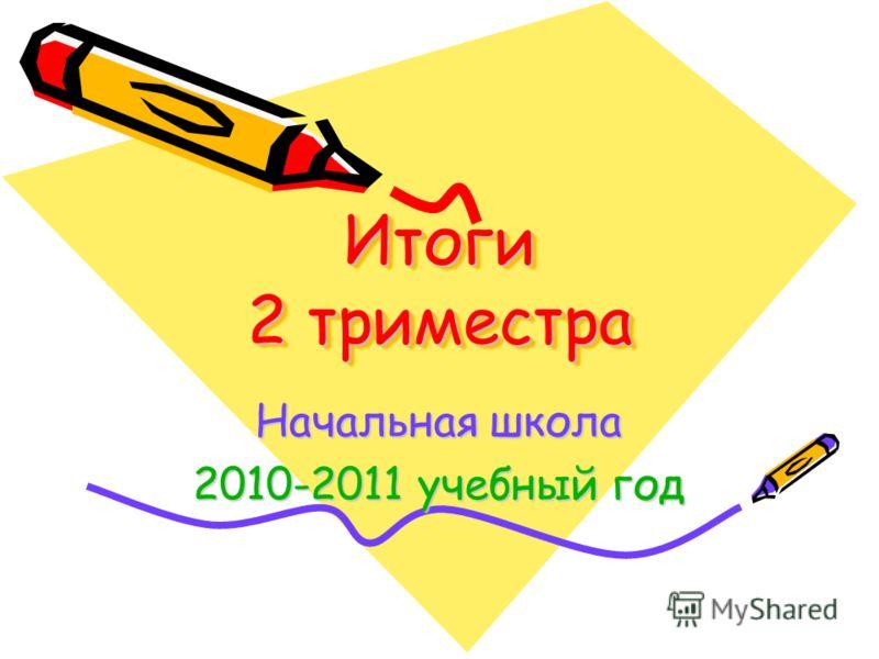 Итоги 2 триместра Начальная школа 2010-2011 учебный год