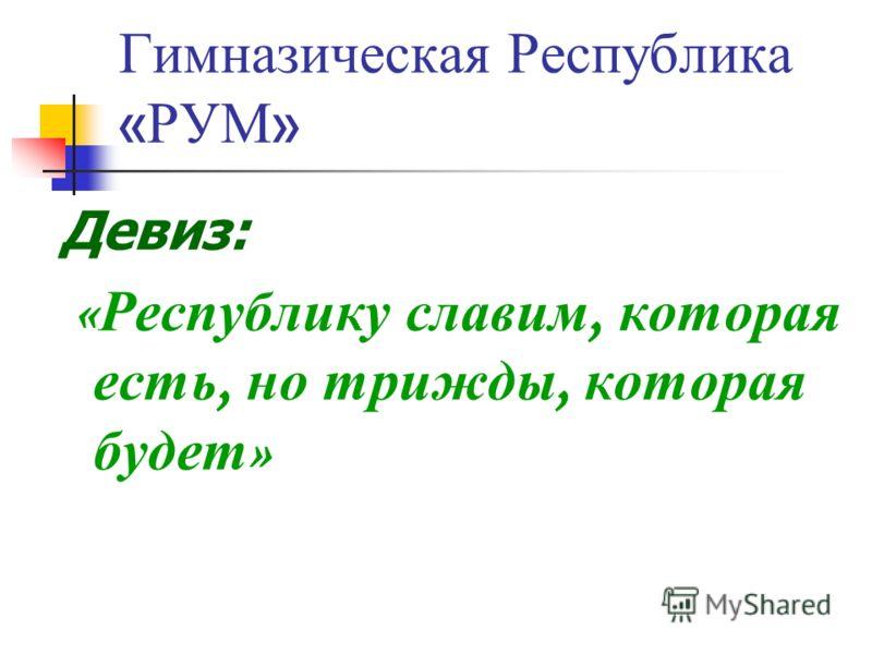 Гимназическая Р еспублика « РУМ » Девиз: « Республику с лавим, к оторая есть, н о т рижды, к оторая будет »