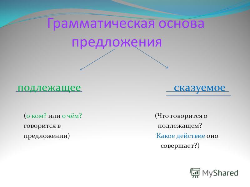 Грамматическая основа предложения подлежащее сказуемое (о ком? или о чём? (Что говорится о говорится в подлежащем? предложении) Какое действие оно совершает?)