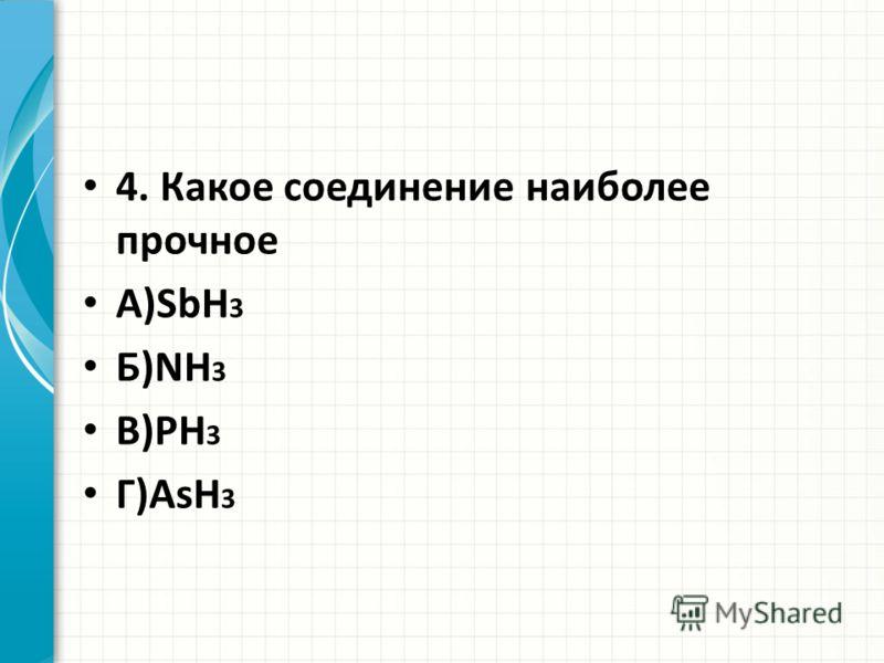 4. Какое соединение наиболее прочное А)SbH 3 Б)NH 3 В)PH 3 Г)AsH 3