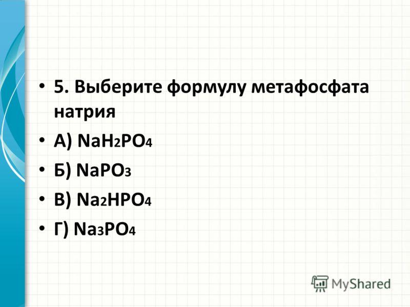 5. Выберите формулу метафосфата натрия А) NaH 2 PO 4 Б) NaPO 3 В) Na 2 HPO 4 Г) Na 3 PO 4