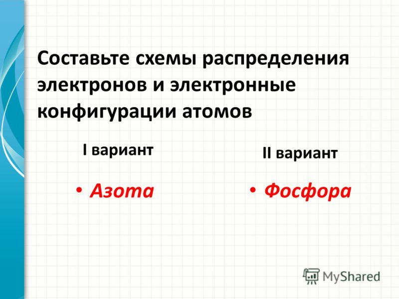 Составьте схемы распределения электронов и электронные конфигурации атомов I вариант Азота II вариант Фосфора