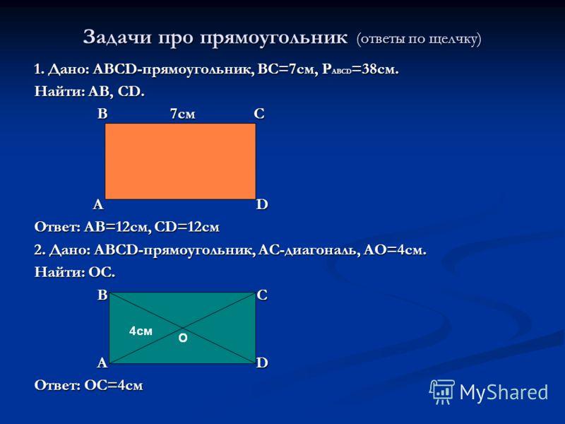 Задачи про прямоугольник (ответы по щелчку) 1. Дано: ABCD-прямоугольник, ВС=7см, Р ABCD =38см. Найти: АВ, СD. B 7см C B 7см C A D A D Ответ: АВ=12см, CD=12см 2. Дано: ABCD-прямоугольник, АС-диагональ, АО=4см. Найти: ОС. В С В С А D А D Ответ: ОС=4см