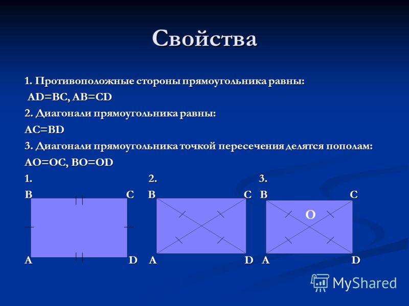 Свойства 1. Противоположные стороны прямоугольника равны: AD=BC, AB=CD AD=BC, AB=CD 2. Диагонали прямоугольника равны: AC=BD 3. Диагонали прямоугольника точкой пересечения делятся пополам: AO=OC, BO=OD 1. 2. 3. B C B C B C A D A D A D О