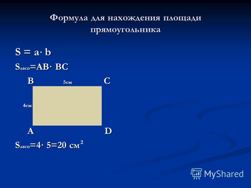 Формула для нахождения площади прямоугольника S = a · b S ABCD =AB· BC B 5см C B 5см C 4см 4см A D A D S ABCD =4· 5=20 см 2