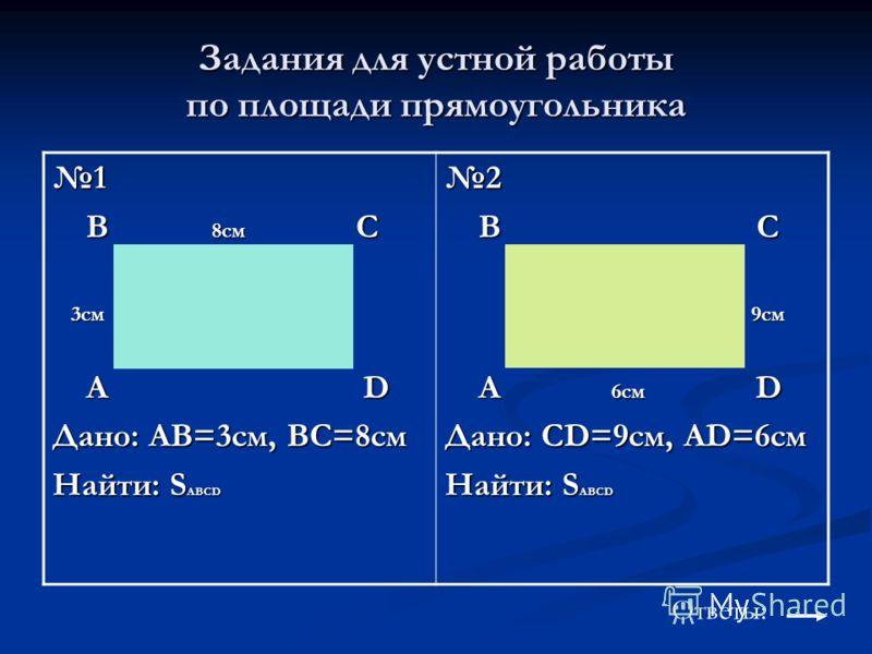 Задания для устной работы по площади прямоугольника 1 B 8см C B 8см C 3см 3см A D A D Дано: AB=3см, BC=8см Найти: S ABCD 2 B C B C 9см 9см A 6см D A 6см D Дано: CD=9см, AD=6см Найти: S ABCD Ответы: