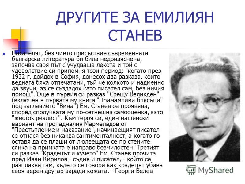ДРУГИTE ЗА ЕМИЛИЯН СТАНЕВ Писателят, без чието присъствие съвременната българска литература би била недоизяснена, започва своя път с учудваща лекота и той с удоволствие си припомня този период: